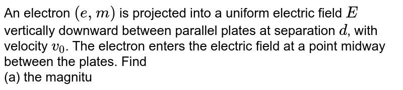 An electron `(e,m)` is projected into a uniform electric field `E` vertically downward between parallel plates at separation `d`, with velocity `v_(0)`. The electron enters the electric field at a point midway between the plates. Find <br> (a) the magnitude of electric field if electron emerges from the electric field just at the edge of upper plate. <br> (b) the direction of the velocity of electron as it emerges from the electric field. <br> (c ) the equation of trajectory followed by electron. <br> The length of plates is `L` and consider only electric force.