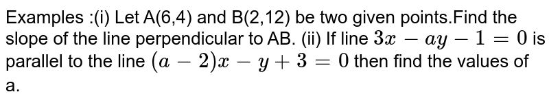 Examples :(i) Let A(6,4) and B(2,12) be two given points.Find the slope of the line perpendicular to AB. (ii) If line `3x-ay-1=0` is parallel to the line `(a-2)x-y+3=0` then find the values of a.