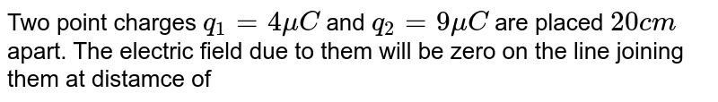 Two point charges `q_(1) = 4 mu C` and `q_(2) = 9 mu C` are placed `20 cm` apart. The electric field due to them will be zero on the line joining them at distamce of