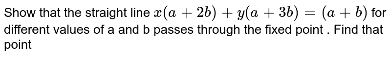 Show that the straight line `x(a+2b)+y(a+3b)=(a+b)` for different values of a and b passes through the fixed point . Find that point