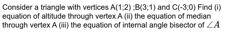 Consider a triangle with vertices A(1;2) ;B(3;1) and C(-3;0) Find (i) equation of altitude through vertex A (ii) the equation of median through vertex A (iii) the equation of internal angle bisector of `/_A`