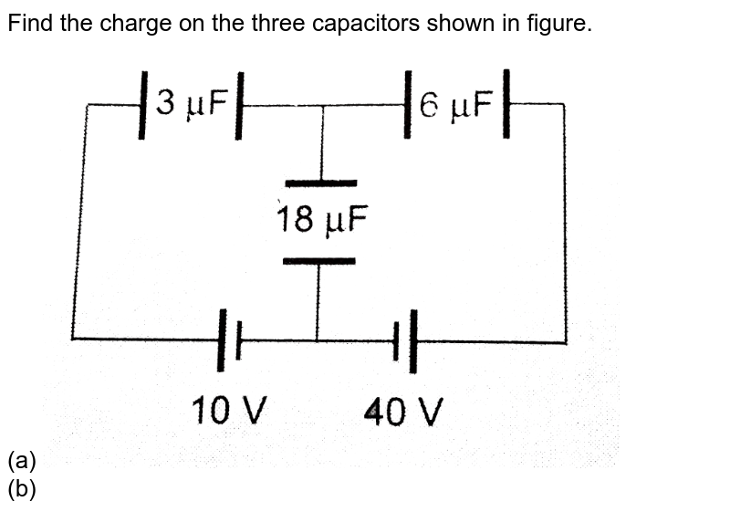 """Find the charge on the three capacitors shown in figure. <br> (a) <img src=""""https://d10lpgp6xz60nq.cloudfront.net/physics_images/CPS_V02_C03_S01_048_Q01.png"""" width=""""80%""""> <br> (b) <img src=""""https://d10lpgp6xz60nq.cloudfront.net/physics_images/CPS_V02_C03_S01_048_Q02.png"""" width=""""80%"""">"""