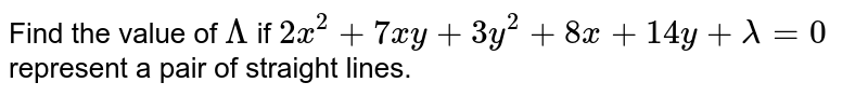 Find the value of `Lambda` if `2x^2+7xy+3y^2+8x+14y+lambda=0` represent a pair of straight lines.