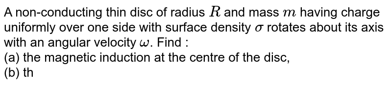 A non-conducting thin disc of radius `R` and mass `m` having charge uniformly over one side with surface density `sigma` rotates about its axis with an angular velocity `omega`. Find : <br> (a) the magnetic induction at the centre of the disc, <br> (b) the magnetic moment of the disc. <br> ( c) the ratio of magnetic moment and angular momentum of disc.