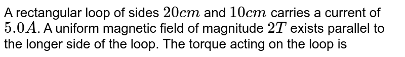 A rectangular loop of sides `20 cm` and `10 cm` carries a current of `5.0 A`. A uniform magnetic field of magnitude `2 T` exists parallel to the longer side of the loop. The torque acting on the loop is