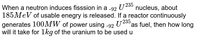 When a neutron induces fisssion in a `._(92)U^(235)` nucleus, about `185MeV` of usable enegry is released. If a reactor continuously generates `100MW` of power using `._(92)U^(235)`as fuel, then how long will it take for `1 kg` of the uranium to be used up?