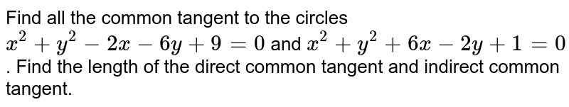Find all the common tangent to the circles `x^2+y^2-2x-6y+9=0` and `x^2+y^2+6x-2y+1=0`. Find the length of the direct common tangent and indirect common tangent.
