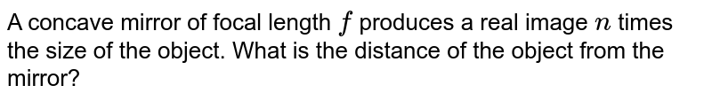 A concave mirror of focal length `f` produces a real image `n` times the size of the object. What is the distance of the object from the mirror?