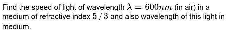 Find the speed of light of wavelength `lambda=600nm` (in air) in a medium of refractive index `5//3` and also wavelength of this light in medium.