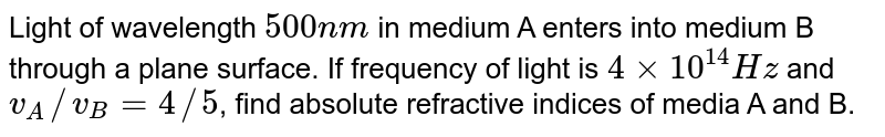 Light of wavelength `500nm` in medium A enters into medium B through a plane surface. If frequency of light is `4xx10^(14)Hz` and `v_A//v_B=4//5`, find absolute refractive indices of media A and B.