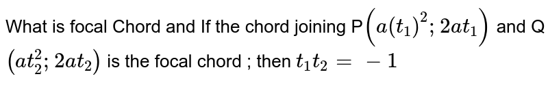 What is focal Chord and If the chord joining P`(a(t_1)^2;2at_1)` and Q `(at_2^2;2at_2)` is the focal chord ; then `t_1t_2=-1`