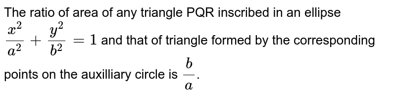 The ratio of area of any triangle PQR inscribed in an ellipse `x^2/a^2+y^2/b^2=1` and that of triangle formed by the corresponding points on the auxilliary circle is `b/a`.