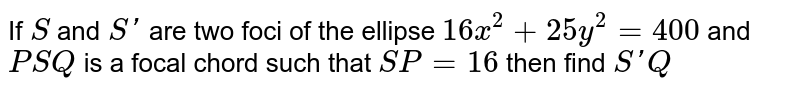 If `S` and `S'` are two foci of the ellipse `16x^2+25y^2=400` and `PSQ` is a focal chord such that `SP=16` then find `S'Q`