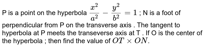 P is a point on the hyperbola `x^2/a^2-y^2/b^2=1` ; N is a foot of perpendicular from P on the transverse axis . The tangent to hyperbola at P meets the transeverse axis at T . If O is the center of the hyperbola ; then find the value of `OTxxON`.