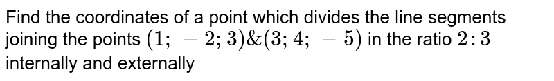 Find the coordinates of a point which divides the line segments joining the points `(1;-2;3) & (3;4;-5)` in the ratio `2:3` internally and externally