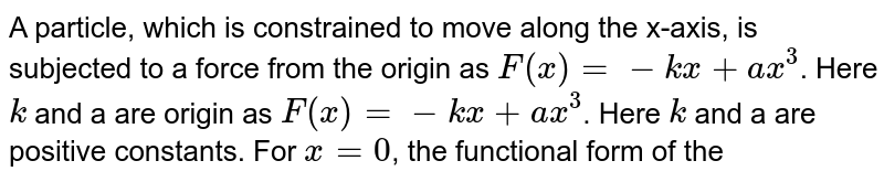 A particle, which is constrained to move along the x-axis, is subjected to a force from the origin as `F(x) = -kx + ax^(3)`.  Here `k` and a are origin as `F(x) = -kx + ax^(3)`. Here `k` and a are positive constants. For `x=0`, the functional form of the potential energy `U(x)` of particle is.