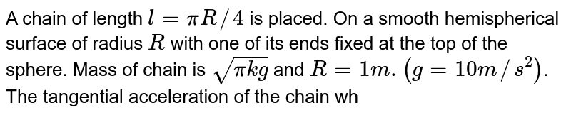 A chain of length `l = pi R//4` is placed. On a smooth hemispherical surface of radius `R` with one of its ends fixed at the top of the sphere. Mass of chain is `sqrt(pi kg)` and `R = 1m.(g = 10 m//s^(2))`. <br> The tangential acceleration of the chain when its starts sliding down.