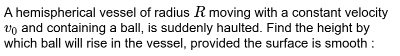 A hemispherical vessel of radius `R` moving with a constant velocity `v_(0)` and containing a ball, is suddenly haulted. Find the height by which ball will rise in the vessel, provided the surface is smooth :