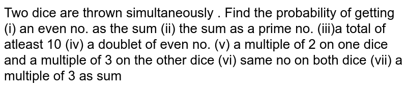 Two dice are thrown simultaneously . Find the probability of getting (i) an even no. as the sum (ii) the sum as a prime no. (iii)a total of atleast 10 (iv) a doublet of even no. (v) a multiple of 2 on one dice and a multiple of 3 on the other dice (vi) same no on both dice (vii) a multiple of 3 as sum