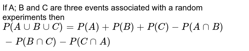 If A; B and C are three events associated with a random experiments then `P(AuuBuuC)=P(A)+P(B)+P(C)-P(AnnB)-P(BnnC)-P(CnnA)`