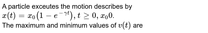 A particle exceutes the motion describes by <br> `x(t)=x_(0)(1-e^(-gammat)),tge0,x_(0)0`. <br> The maximum and minimum values of `v(t)` are