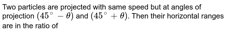 Two particles are projected with same speed but at angles of projection `(45^(@)-theta)` and `(45^(@)+theta)`. Then their horizontal ranges are in the ratio of