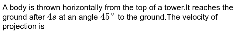 A body is thrown horizontally from the top of a tower.It reaches the ground after `4s` at an angle `45^(@)` to the ground.The velocity of projection is