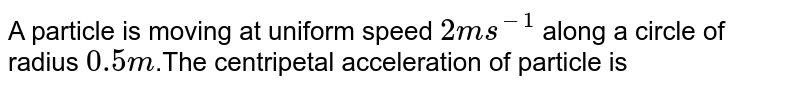A particle is moving at uniform speed `2 ms^(-1)` along a circle of radius `0.5m`.The centripetal acceleration of particle is