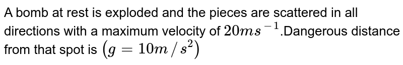 A bomb at rest is exploded and the pieces are scattered in all directions with a maximum velocity of `20ms^(-1)`.Dangerous distance from that spot is `(g=10 m//s^(2))`
