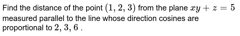 Find the distance of the point `(1,2,3)` from the plane `xy+z=5` measured   parallel to the line whose direction cosines are proportional to `2,3,6` .