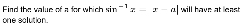 Find the value of a for which `sin^-1x =  x - a ` will have at least one solution.