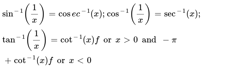 `sin^-1(1/x) = cosec^-1(x); cos^-1(1/x) = sec^-1(x); tan^-1(1/x) = cot^-1(x) for x>0 and -pi + cot^-1(x) for x<0`