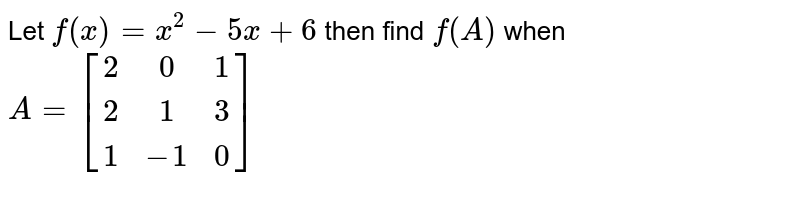 Let `f(x)=x^2-5x+6` then find `f(A)` when `A=[[2,0,1] , [2,1,3] , [1, -1, 0]]`