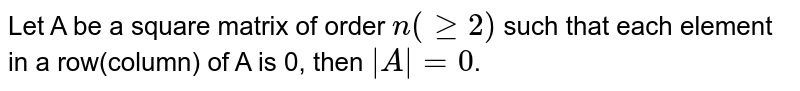 Let A be a square matrix of order `n(>= 2)` such that each element in a row(column) of A is 0, then `|A| = 0`.