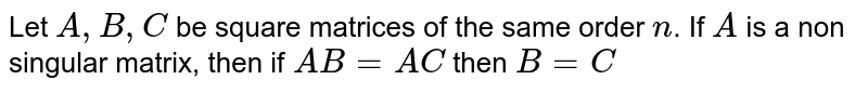 Let `A, B, C` be square matrices of the same order `n`. If `A` is a non singular matrix, then if `AB = AC` then `B = C`