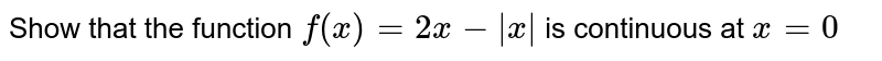 Show that the function `f(x) = 2x - |x|` is continuous at `x = 0`