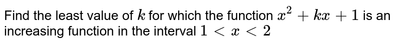 Find the least value of `k` for which the function `x^2+kx+1` is an increasing function in the interval `1 < x <2`
