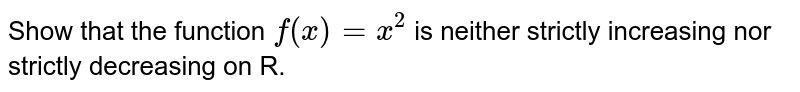 Show that the function `f(x) = x^2` is neither strictly increasing nor strictly decreasing on R.