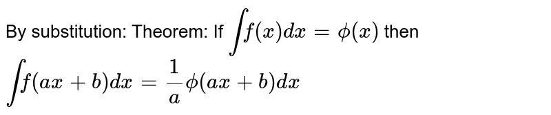 By substitution: Theorem: If `int f(x) dx = phi(x)` then `int f(ax+b) dx = 1/a phi(ax + b)dx`