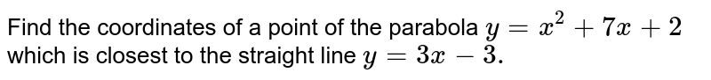 Find the coordinates of a point of the parabola `y=x^2+7x+2` which is closest   to the straight line `y=3x-3.`