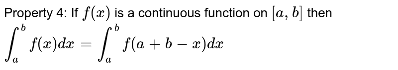 Property 4: If `f(x)` is a continuous function on `[a,b]` then `int_a ^b f(x) dx = int_a ^b f(a+b-x) dx`