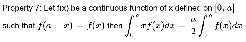 Property 7: Let f(x) be a continuous function of x defined on `[0, a]` such that `f(a-x) = f(x)` then `int_0 ^a x f(x) dx = a/2 int_0 ^a f(x) dx`
