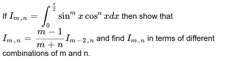 If `I_(m, n) = int_0 ^(pi/2) sin^mx cos^nx dx` then show that `I_(m, n) = (m-1)/(m+n) I_(m-2, n)` and find `I_(m, n)` in terms of different combinations of m and n.