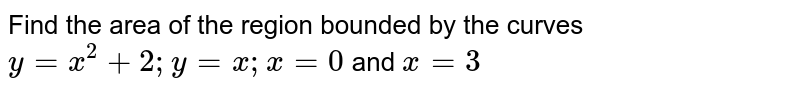 Find the area of the region bounded by the curves ` y = x^2 +2; y=x; x=0` and `x= 3`
