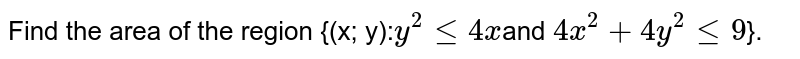 Find the area of the region {(x; y):` y^2 <= 4x `and `4x^2 + 4y^2 <= 9`}.