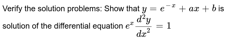 Verify the solution problems: Show that `y = e^-x + ax +b` is solution of the differential equation `e^x (d^2y)/ dx^2 = 1`
