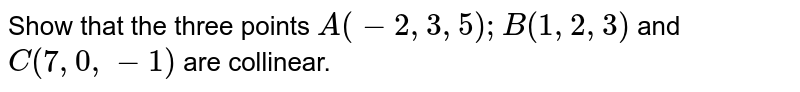 Show that the three points `A(-2, 3,5); B(1, 2, 3)` and `C(7, 0, -1)` are collinear.