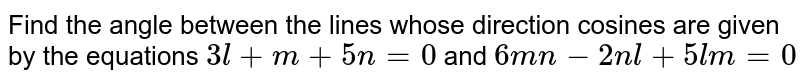 Find the angle between the lines whose direction cosines are given by the equations `3l + m + 5n = 0` and `6mn - 2nl + 5lm = 0`