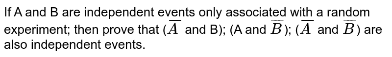If A and B are independent events only associated with a random experiment; then prove that (`barA` and B); (A and `barB`); (`barA` and `barB`) are also independent events.