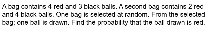 A bag contains 4 red and 3 black balls. A second bag contains 2 red and 4 black balls. One bag is selected at random. From the selected bag; one ball is drawn. Find the probability that the ball drawn is red.